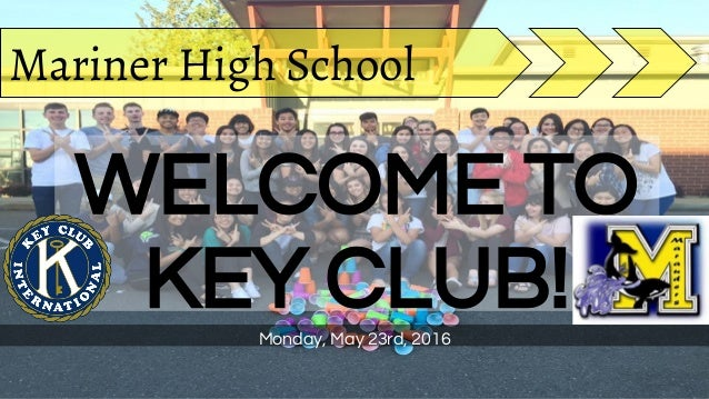 WELCOME TO KEY CLUB!Monday, May 23rd, 2016 Mariner High School