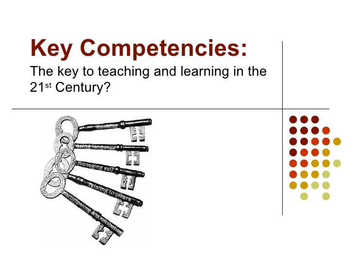 Key Competencies: The key to teaching and learning in the 21 st  Century?