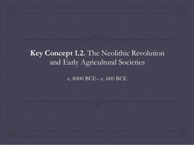 Key Concept 1.2. The Neolithic Revolution and Early Agricultural Societies c. 8000 BCE– c. 600 BCE