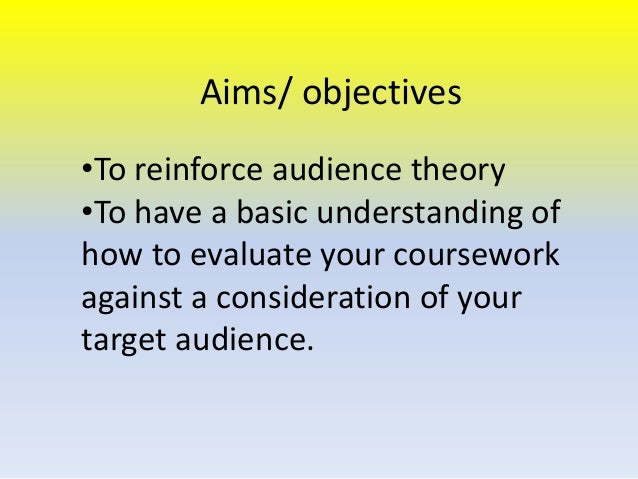 Aims/ objectives •To reinforce audience theory •To have a basic understanding of how to evaluate your coursework against a...