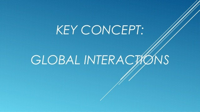 KEY CONCEPT: GLOBAL INTERACTIONS