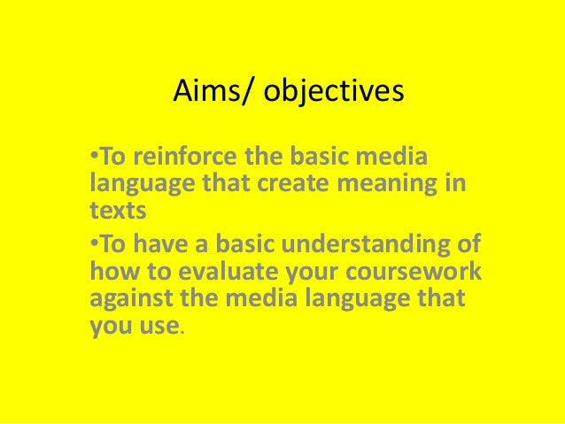 Aims/ objectives •To reinforce the basic media language that create meaning in texts •To have a basic understanding of how...