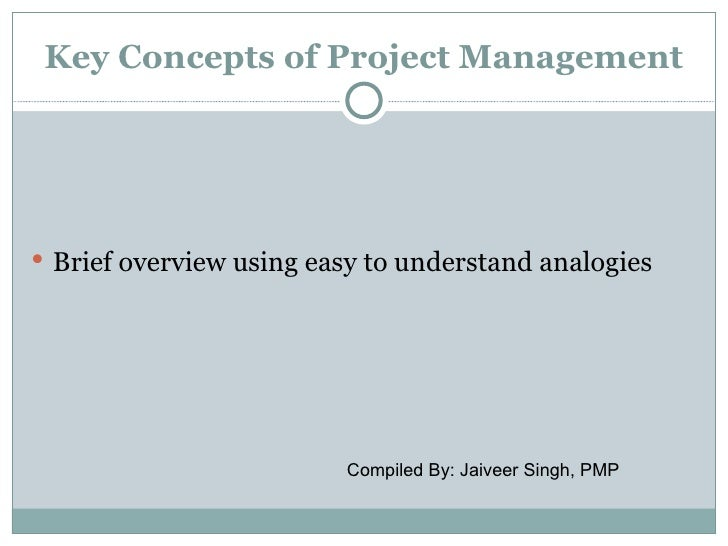 Key Concepts of Project Management Brief overview using easy to understand analogies                         Compiled By:...