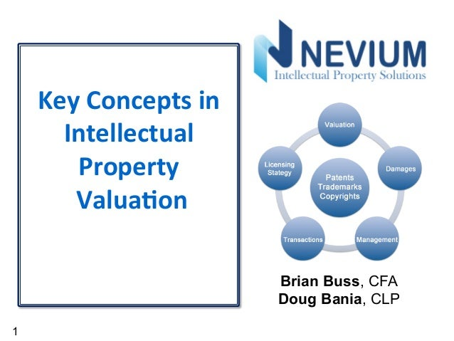 1 Key	   Concepts	   in	    Intellectual	    Property	    	   Valua4on	    	    	    Brian Buss, CFA Doug Bania, CLP