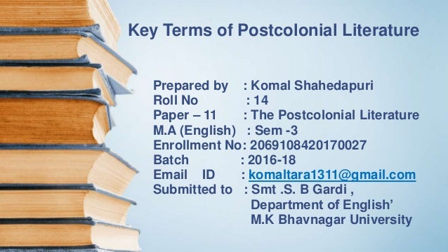 Key Terms of Postcolonial Literature Prepared by : Komal Shahedapuri Roll No : 14 Paper – 11 : The Postcolonial Literature...