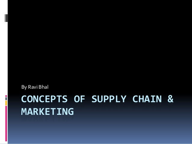 By Ravi Bhal  CONCEPTS OF SUPPLY CHAIN & MARKETING