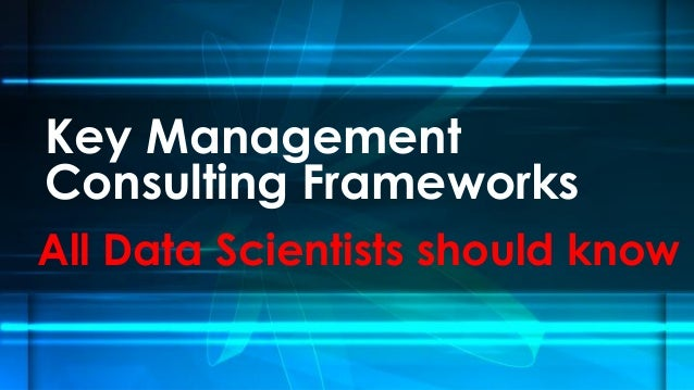 Key Management Consulting Frameworks All Data Scientists should know