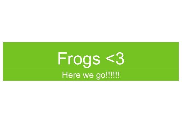 Frogs <3Here we go!!!!!!