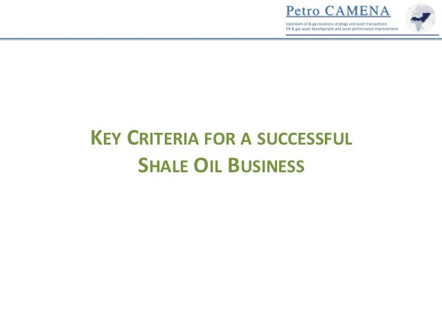 KEY	   CRITERIA	   FOR	   A	   SUCCESSFUL	   	    SHALE	   OIL	   BUSINESS