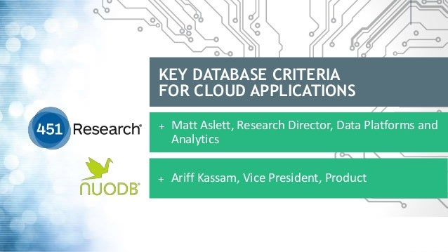 KEY DATABASE CRITERIA FOR CLOUD APPLICATIONS + Matt Aslett, Research Director, Data Platforms and Analytics + Ariff Kassam...
