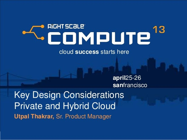 april25-26sanfranciscocloud success starts hereKey Design ConsiderationsPrivate and Hybrid CloudUtpal Thakrar, Sr. Product...
