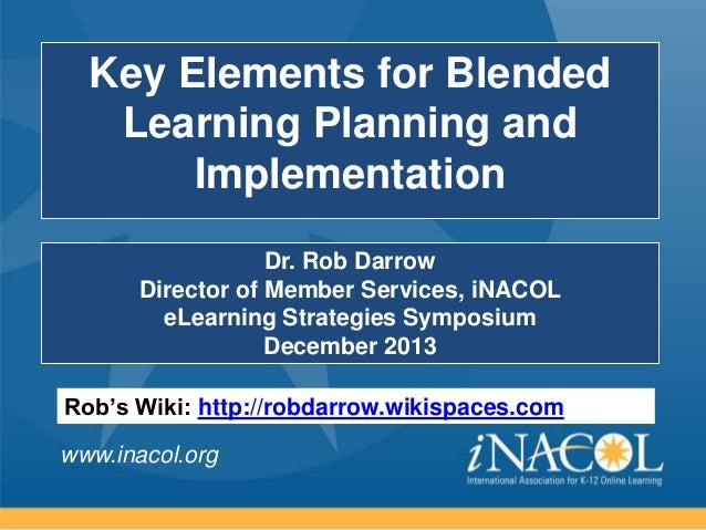 Key Elements for Blended Learning Planning and Implementation Dr. Rob Darrow Director of Member Services, iNACOL eLearning...