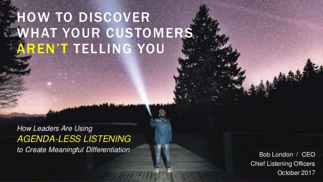 HOW TO DISCOVER WHAT YOUR CUSTOMERS AREN'T TELLING YOU Bob London / CEO Chief Listening Officers October 2017 How Leaders ...