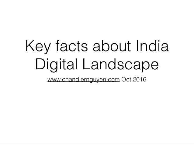 Key facts about India Digital Landscape www.chandlernguyen.com Oct 2016
