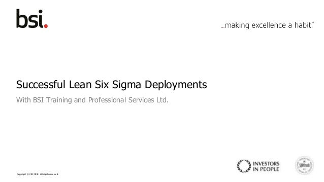 Copyright © 2013 BSI. All rights reserved. Successful Lean Six Sigma Deployments With BSI Training and Professional Servic...