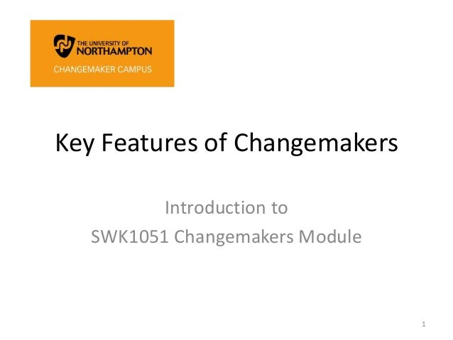 Key Features of Changemakers Introduction to SWK1051 Changemakers Module 1