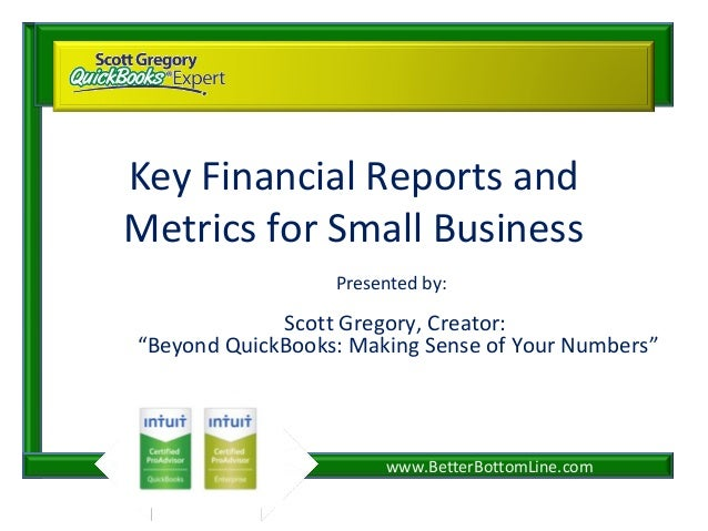 "www.BetterBottomLine.comKey Financial Reports andMetrics for Small BusinessPresented by:Scott Gregory, Creator:""Beyond Qui..."