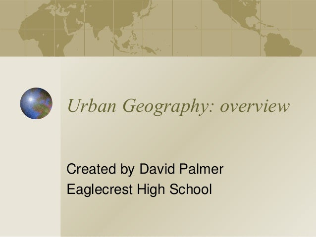 Urban Geography: overview Created by David Palmer Eaglecrest High School