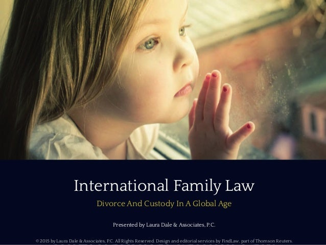 International Family Law Divorce And Custody In A Global Age Presented by Laura Dale & Associates, P.C. © 2015 by Laura Da...