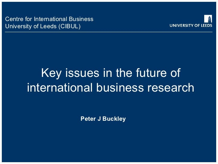 Key issues in the future of international business research Peter J Buckley
