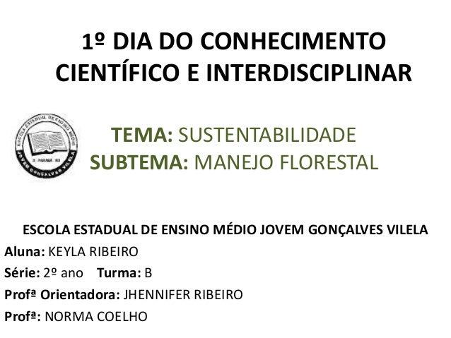 1º DIA DO CONHECIMENTO CIENTÍFICO E INTERDISCIPLINAR TEMA: SUSTENTABILIDADE SUBTEMA: MANEJO FLORESTAL ESCOLA ESTADUAL DE E...