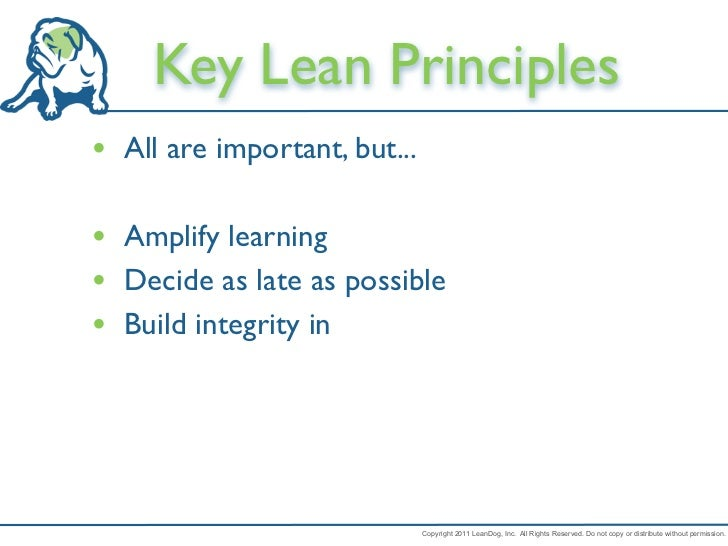 Key Lean Principles• All are important, but...• Amplify learning• Decide as late as possible• Build integrity in          ...