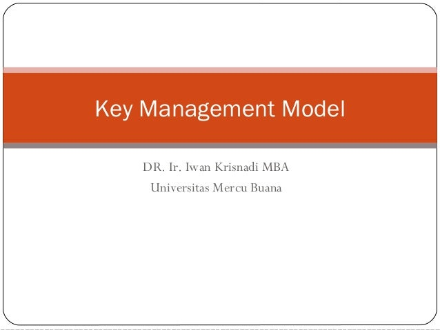 DR. Ir. Iwan Krisnadi MBA Universitas Mercu Buana Key Management Model