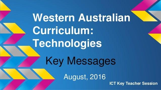 Western Australian Curriculum: Technologies August, 2016 ICT Key Teacher Session Key Messages