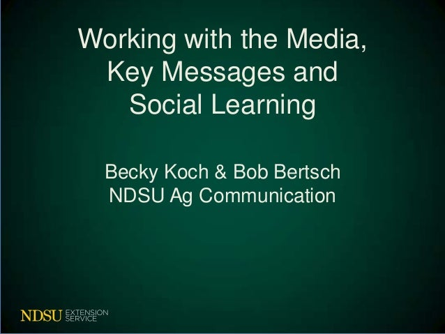 Working with the Media, Key Messages and Social Learning Becky Koch & Bob Bertsch NDSU Ag Communication