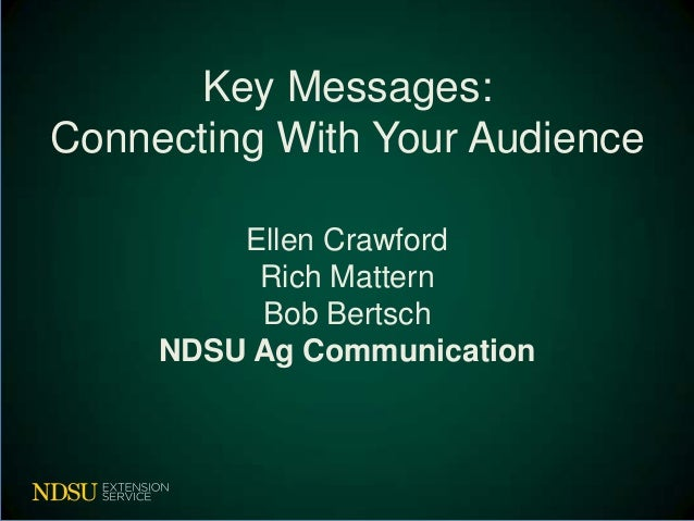 Key Messages:Connecting With Your Audience         Ellen Crawford          Rich Mattern          Bob Bertsch     NDSU Ag C...