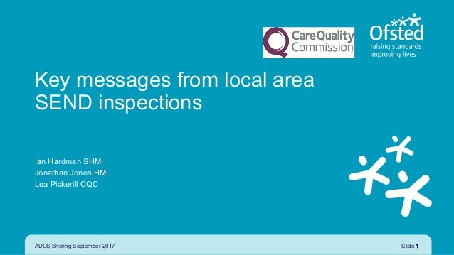 ADCS Briefing September 2017 Slide 1 Key messages from local area SEND inspections Ian Hardman SHMI Jonathan Jones HMI Lea...