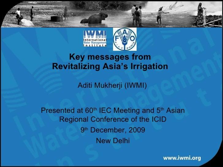 Aditi Mukherji (IWMI) Key messages from Revitalizing Asia's Irrigation Presented at 60 th  IEC Meeting and 5 th  Asian Reg...