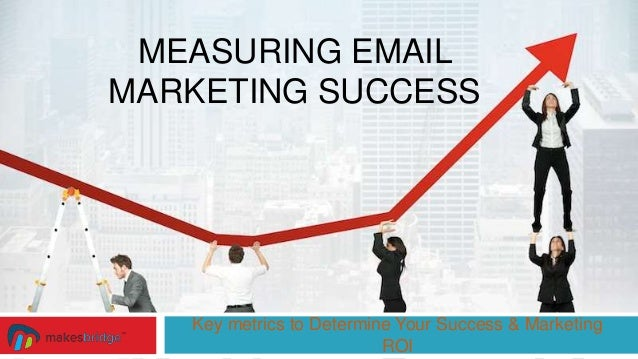 MEASURING EMAIL MARKETING SUCCESS Key metrics to Determine Your Success & Marketing ROI