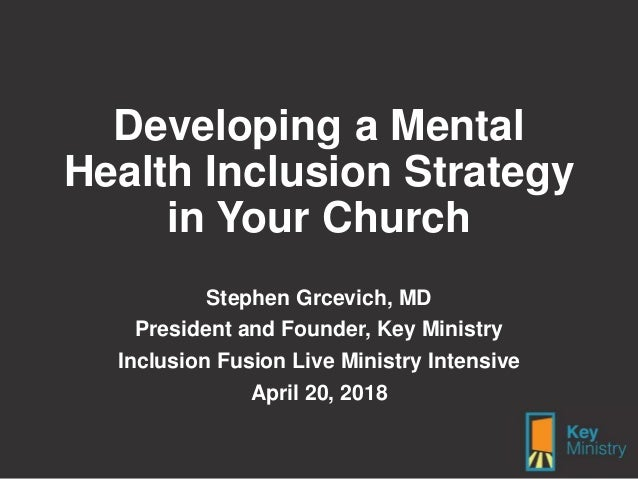 Developing a Mental Health Inclusion Strategy in Your Church Stephen Grcevich, MD President and Founder, Key Ministry Incl...