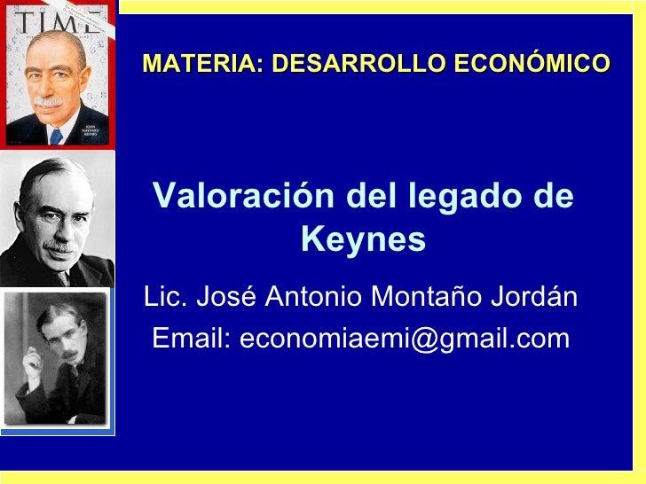 Valoración del legado de Keynes Lic. José Antonio Montaño Jordán Email: economiaemi@gmail.com MATERIA: DESARROLLO ECONÓMICO