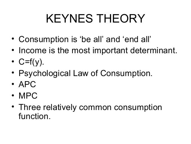 KEYNES THEORY • • • • • • •  Consumption is 'be all' and 'end all' Income is the most important determinant. C=f(y). Psych...
