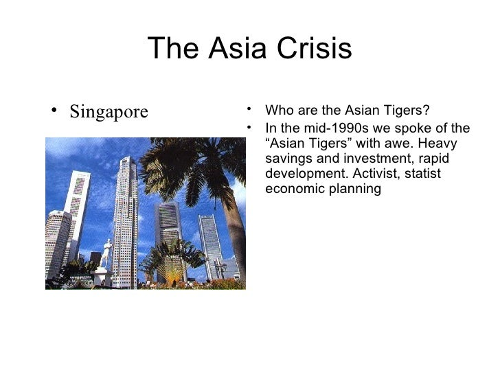 """The Asia Crisis <ul><li>Who are the Asian Tigers? </li></ul><ul><li>In the mid-1990s we spoke of the """"Asian Tigers"""" with a..."""