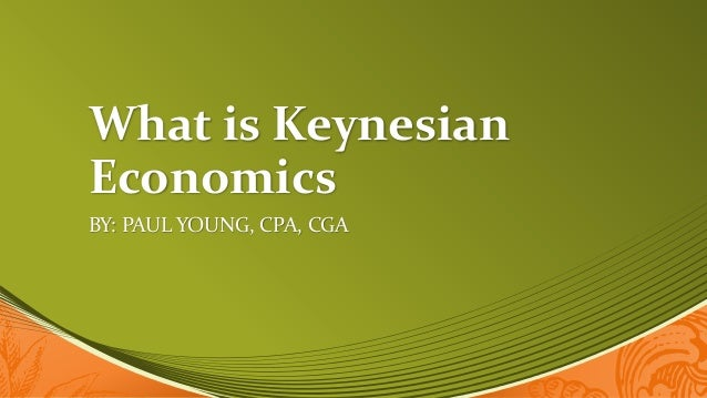 What is Keynesian Economics BY: PAUL YOUNG, CPA, CGA