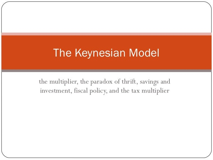 The Keynesian Modelthe multiplier, the paradox of thrift, savings andinvestment, fiscal policy, and the tax multiplier
