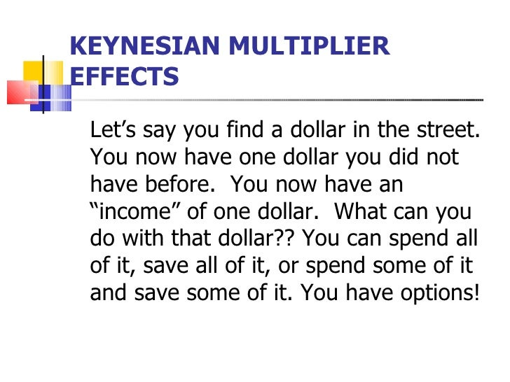 KEYNESIAN MULTIPLIEREFFECTS Let's say you find a dollar in the street. You now have one dollar you did not have before. Yo...