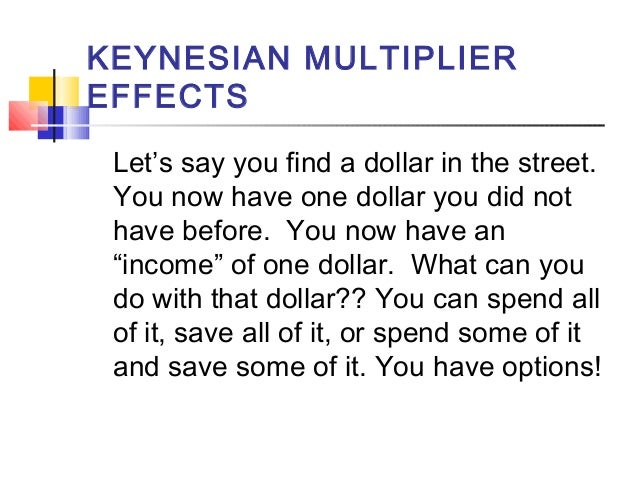 KEYNESIAN MULTIPLIER EFFECTS Let's say you find a dollar in the street. You now have one dollar you did not have before. Y...