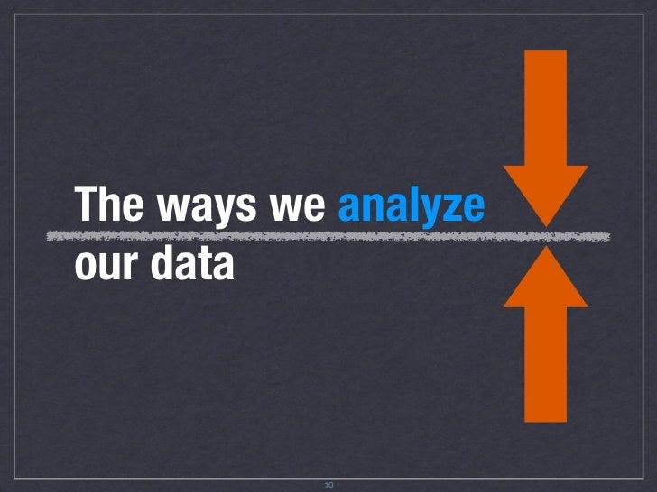 The ways we analyze our data               12