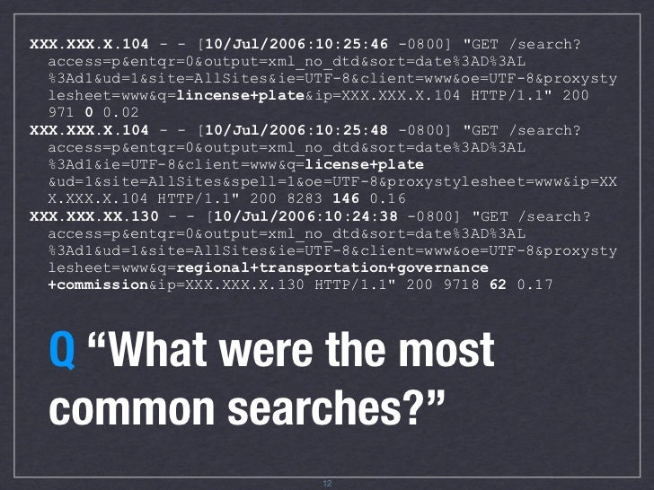 "XXX.XXX.X.104 - - [10/Jul/2006:10:25:46 -0800] ""GET /search?   access=p&entqr=0&output=xml_no_dtd&sort=date%3AD%3AL   %3Ad..."