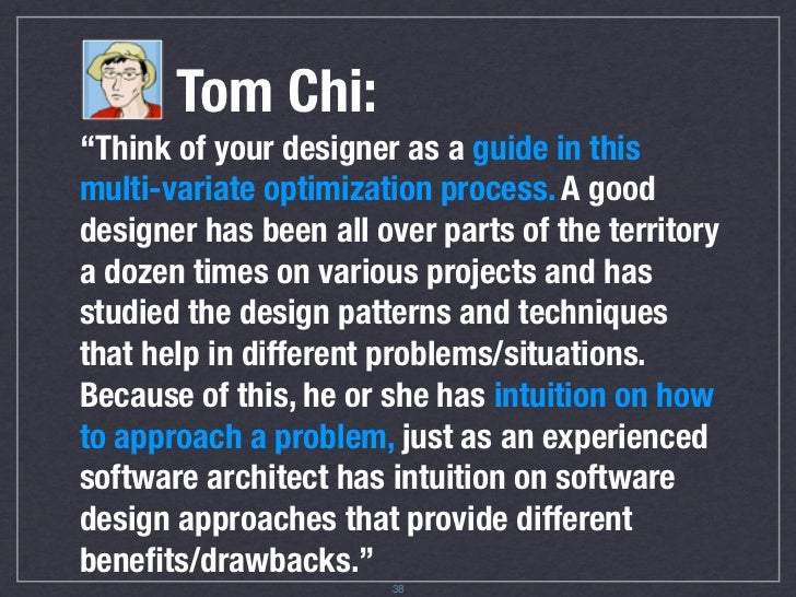 """Tom Chi: """"Think of your designer as a guide in this multi-variate optimization process. A good designer has been all over ..."""