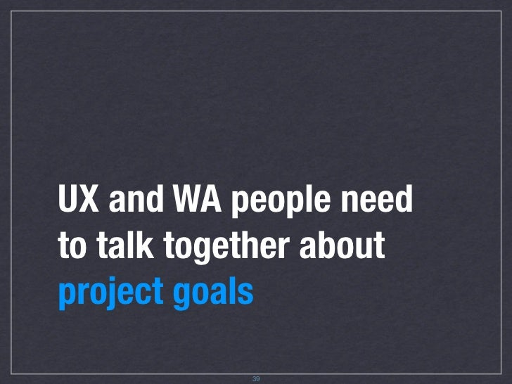 UX and WA people need to talk together about project goals              41