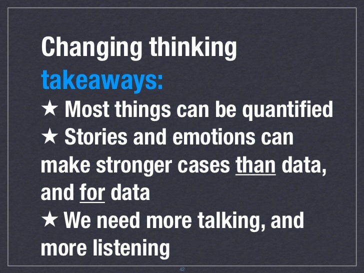 Changing thinking takeaways ★ Most things can be quantified ★ Stories and emotions can make stronger cases than data, and f...