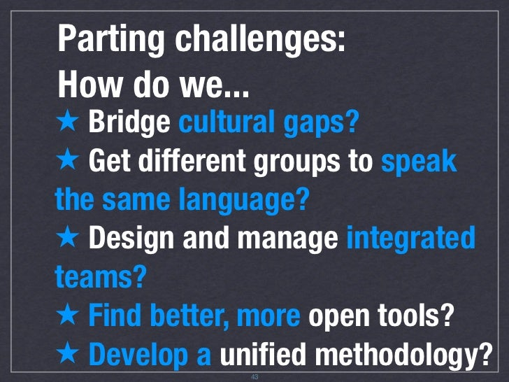 Challenges: how do we... ★ Bridge cultural gaps? ★ Get different groups to speak the same language? ★ Design and manage in...
