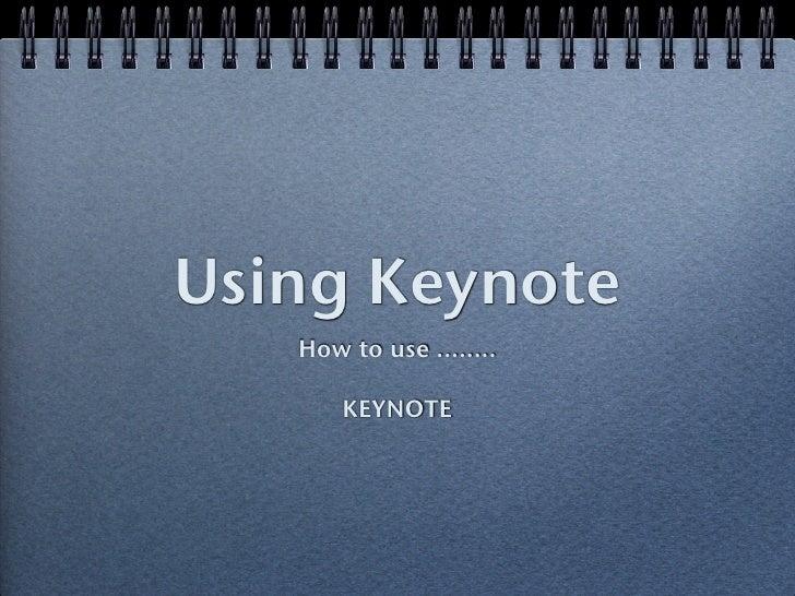 Using Keynote    How to use ........         KEYNOTE