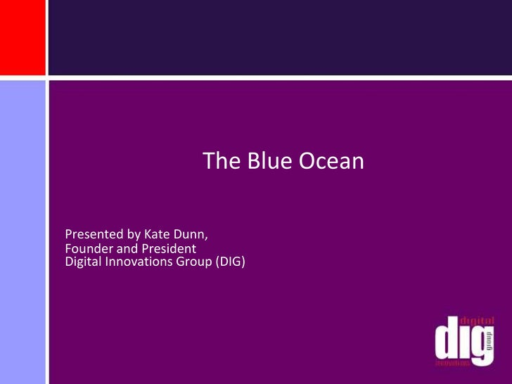 The Blue Ocean<br />Presented by Kate Dunn, <br />Founder and President Digital Innovations Group (DIG)<br />