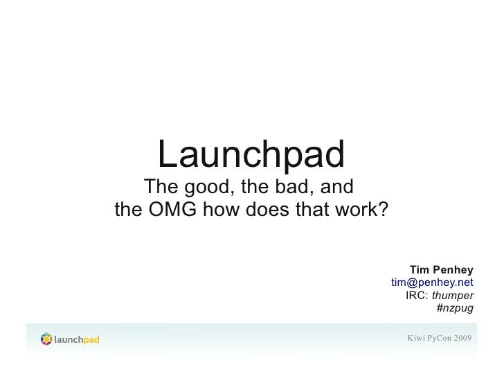 Launchpad    The good, the bad, and the OMG how does that work?                                    Tim Penhey             ...